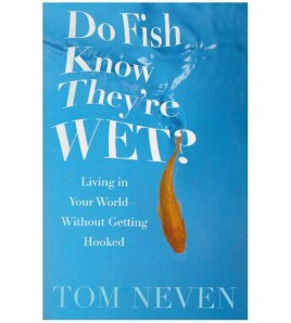 Do fish know they're wet?...
